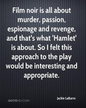 Jackie LaBarro - Film noir is all about murder, passion, espionage and revenge, and that's what 'Hamlet' is about. So I felt this approach to the play would be interesting and appropriate.