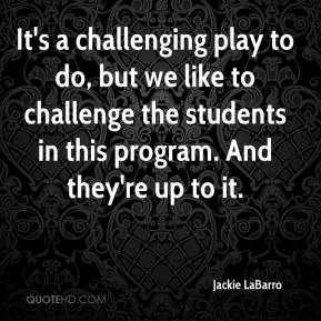 Jackie LaBarro - It's a challenging play to do, but we like to challenge the students in this program. And they're up to it.