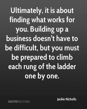 Jackie Nicholls - Ultimately, it is about finding what works for you. Building up a business doesn't have to be difficult, but you must be prepared to climb each rung of the ladder one by one.