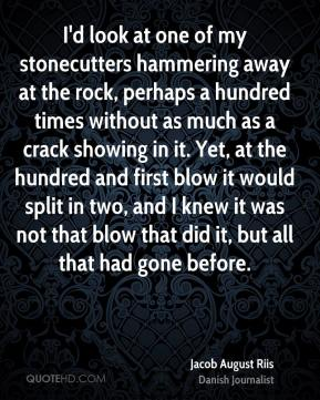 Jacob August Riis - I'd look at one of my stonecutters hammering away at the rock, perhaps a hundred times without as much as a crack showing in it. Yet, at the hundred and first blow it would split in two, and I knew it was not that blow that did it, but all that had gone before.