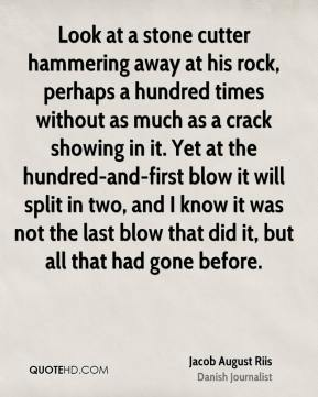 Jacob August Riis - Look at a stone cutter hammering away at his rock, perhaps a hundred times without as much as a crack showing in it. Yet at the hundred-and-first blow it will split in two, and I know it was not the last blow that did it, but all that had gone before.