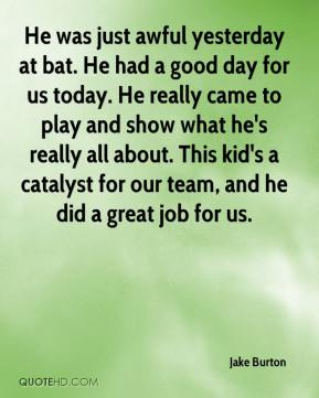 Jake Burton - He was just awful yesterday at bat. He had a good day for us today. He really came to play and show what he's really all about. This kid's a catalyst for our team, and he did a great job for us.