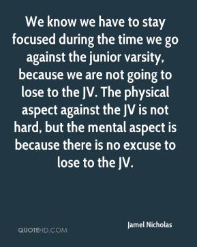 Jamel Nicholas - We know we have to stay focused during the time we go against the junior varsity, because we are not going to lose to the JV. The physical aspect against the JV is not hard, but the mental aspect is because there is no excuse to lose to the JV.