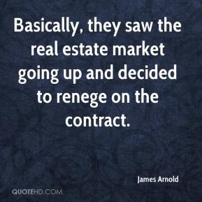 James Arnold - Basically, they saw the real estate market going up and decided to renege on the contract.