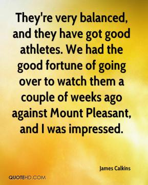 James Calkins - They're very balanced, and they have got good athletes. We had the good fortune of going over to watch them a couple of weeks ago against Mount Pleasant, and I was impressed.