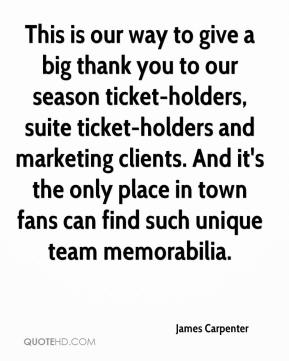 James Carpenter - This is our way to give a big thank you to our season ticket-holders, suite ticket-holders and marketing clients. And it's the only place in town fans can find such unique team memorabilia.
