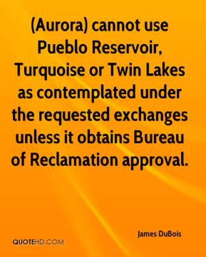 James DuBois - (Aurora) cannot use Pueblo Reservoir, Turquoise or Twin Lakes as contemplated under the requested exchanges unless it obtains Bureau of Reclamation approval.