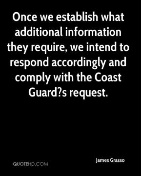 James Grasso - Once we establish what additional information they require, we intend to respond accordingly and comply with the Coast Guard?s request.