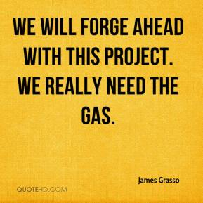 James Grasso - We will forge ahead with this project. We really need the gas.