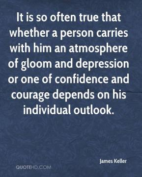 James Keller - It is so often true that whether a person carries with him an atmosphere of gloom and depression or one of confidence and courage depends on his individual outlook.