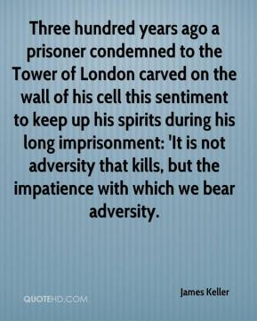 James Keller - Three hundred years ago a prisoner condemned to the Tower of London carved on the wall of his cell this sentiment to keep up his spirits during his long imprisonment: 'It is not adversity that kills, but the impatience with which we bear adversity.