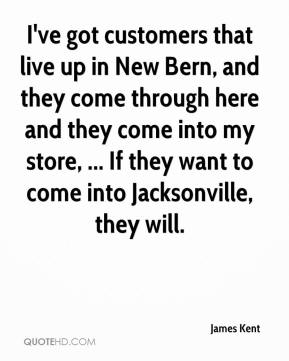 James Kent - I've got customers that live up in New Bern, and they come through here and they come into my store, ... If they want to come into Jacksonville, they will.