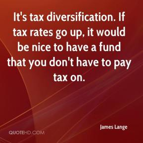 James Lange - It's tax diversification. If tax rates go up, it would be nice to have a fund that you don't have to pay tax on.