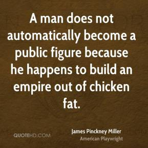 James Pinckney Miller - A man does not automatically become a public figure because he happens to build an empire out of chicken fat.