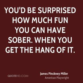 James Pinckney Miller - You'd be surprised how much fun you can have sober. When you get the hang of it.
