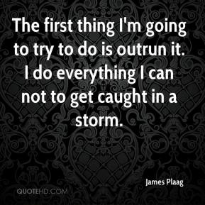 James Plaag - The first thing I'm going to try to do is outrun it. I do everything I can not to get caught in a storm.