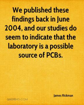 James Rickman - We published these findings back in June 2004, and our studies do seem to indicate that the laboratory is a possible source of PCBs.