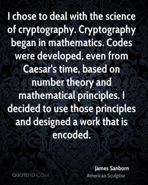 James Sanborn - I chose to deal with the science of cryptography. Cryptography began in mathematics. Codes were developed, even from Caesar's time, based on number theory and mathematical principles. I decided to use those principles and designed a work that is encoded.