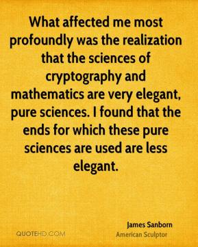 James Sanborn - What affected me most profoundly was the realization that the sciences of cryptography and mathematics are very elegant, pure sciences. I found that the ends for which these pure sciences are used are less elegant.