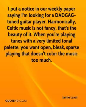 Jamie Laval - I put a notice in our weekly paper saying I'm looking for a DADGAG-tuned guitar player. Harmonically, Celtic music is not fancy, that's the beauty of it. When you're playing tunes with a very limited tonal palette, you want open, bleak, sparse playing that doesn't color the music too much.