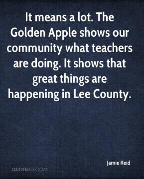 Jamie Reid - It means a lot. The Golden Apple shows our community what teachers are doing. It shows that great things are happening in Lee County.