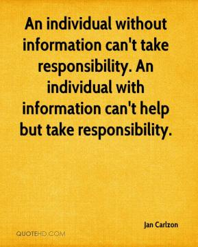 Jan Carlzon - An individual without information can't take responsibility. An individual with information can't help but take responsibility.