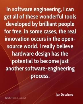 In software engineering, I can get all of these wonderful tools developed by brilliant people for free. In some cases, the real innovation occurs in the open-source world. I really believe hardware design has the potential to become just another software-engineering process.