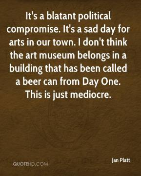 Jan Platt - It's a blatant political compromise. It's a sad day for arts in our town. I don't think the art museum belongs in a building that has been called a beer can from Day One. This is just mediocre.