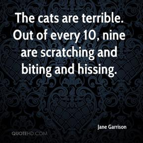 Jane Garrison  - The cats are terrible. Out of every 10, nine are scratching and biting and hissing.