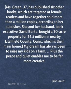 [Ms. Green, 37, has published six other books, which are targeted at female readers and have together sold more than a million copies, according to her publisher. She and her husband, bank executive David Burke, bought a 20-acre property for $4.5 million in nearby Litchfield County, Conn., which is their main home.] My dream has always been to raise my kids on a farm, ... Plus the peace and quiet enables me to be far more creative.