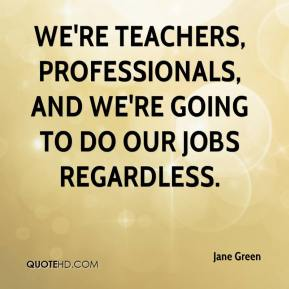 Jane Green  - We're teachers, professionals, and we're going to do our jobs regardless.
