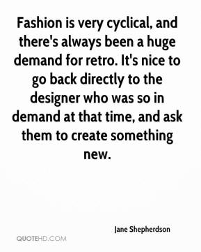 Jane Shepherdson  - Fashion is very cyclical, and there's always been a huge demand for retro. It's nice to go back directly to the designer who was so in demand at that time, and ask them to create something new.