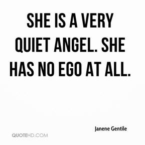 Janene Gentile  - She is a very quiet angel. She has no ego at all.