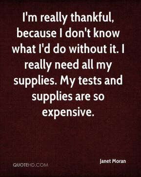 Janet Moran  - I'm really thankful, because I don't know what I'd do without it. I really need all my supplies. My tests and supplies are so expensive.