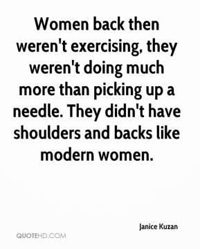Janice Kuzan  - Women back then weren't exercising, they weren't doing much more than picking up a needle. They didn't have shoulders and backs like modern women.