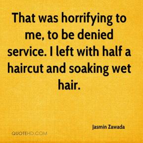Jasmin Zawada  - That was horrifying to me, to be denied service. I left with half a haircut and soaking wet hair.