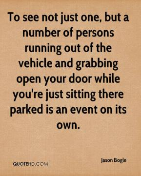 Jason Bogle  - To see not just one, but a number of persons running out of the vehicle and grabbing open your door while you're just sitting there parked is an event on its own.