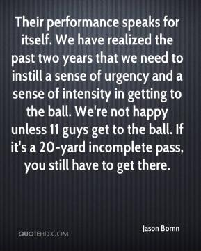 Jason Bornn  - Their performance speaks for itself. We have realized the past two years that we need to instill a sense of urgency and a sense of intensity in getting to the ball. We're not happy unless 11 guys get to the ball. If it's a 20-yard incomplete pass, you still have to get there.