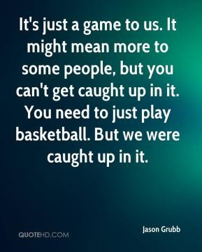 It's just a game to us. It might mean more to some people, but you can't get caught up in it. You need to just play basketball. But we were caught up in it.