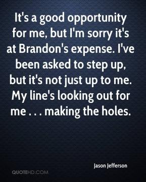 Jason Jefferson - It's a good opportunity for me, but I'm sorry it's at Brandon's expense. I've been asked to step up, but it's not just up to me. My line's looking out for me . . . making the holes.