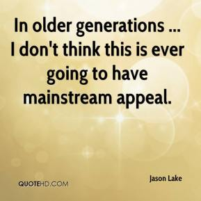 Jason Lake - In older generations ... I don't think this is ever going to have mainstream appeal.