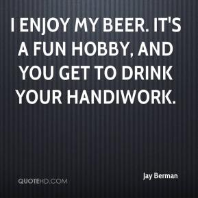 Jay Berman  - I enjoy my beer. It's a fun hobby, and you get to drink your handiwork.
