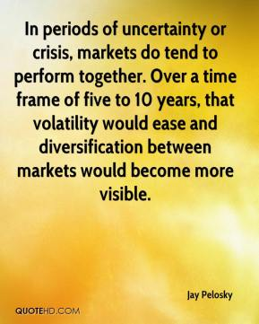 Jay Pelosky  - In periods of uncertainty or crisis, markets do tend to perform together. Over a time frame of five to 10 years, that volatility would ease and diversification between markets would become more visible.