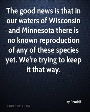 Jay Rendall  - The good news is that in our waters of Wisconsin and Minnesota there is no known reproduction of any of these species yet. We're trying to keep it that way.