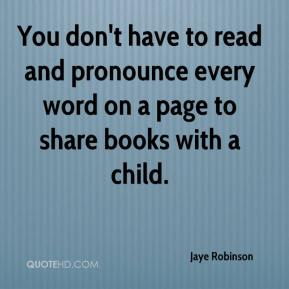 Jaye Robinson  - You don't have to read and pronounce every word on a page to share books with a child.