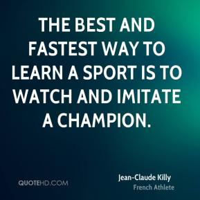 Jean-Claude Killy - The best and fastest way to learn a sport is to watch and imitate a champion.