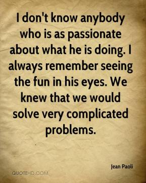 Jean Paoli  - I don't know anybody who is as passionate about what he is doing. I always remember seeing the fun in his eyes. We knew that we would solve very complicated problems.