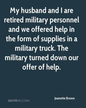 My husband and I are retired military personnel and we offered help in the form of supplies in a military truck. The military turned down our offer of help.