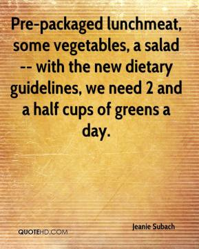 Jeanie Subach  - Pre-packaged lunchmeat, some vegetables, a salad -- with the new dietary guidelines, we need 2 and a half cups of greens a day.
