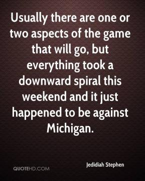 Jedidiah Stephen  - Usually there are one or two aspects of the game that will go, but everything took a downward spiral this weekend and it just happened to be against Michigan.